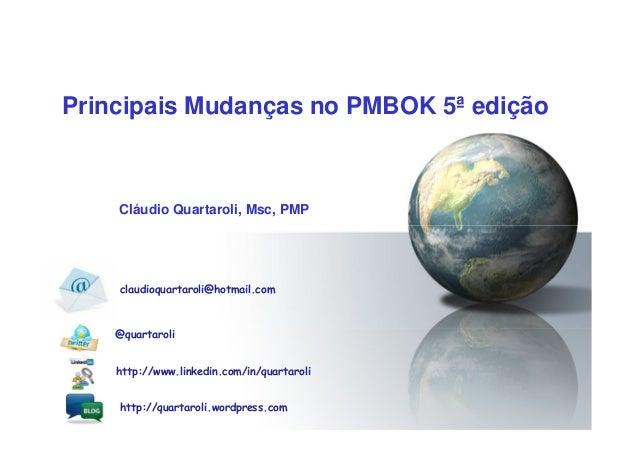 Principais Mudanças no PMBOK 5ª edição Cláudio Quartaroli, Msc, PMP http://quartaroli.wordpress.com http://www.linkedin.co...