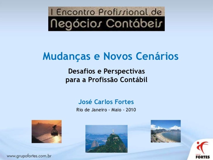 Mudanças e Novos Cenários<br />Desafios e Perspectivas<br />para a Profissão Contábil<br />José Carlos Fortes<br />Rio de ...