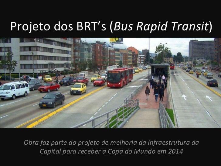 Projeto dos BRT's ( Bus Rapid Transit ) Obra faz parte do projeto de melhoria da infraestrutura da Capital para receber a ...
