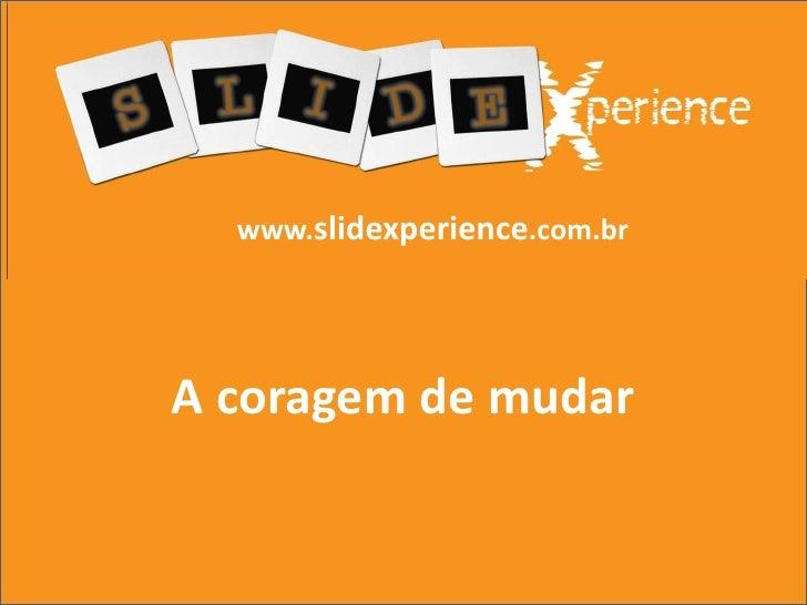 www.slidexperience.com.br<br />A coragem de mudar<br />