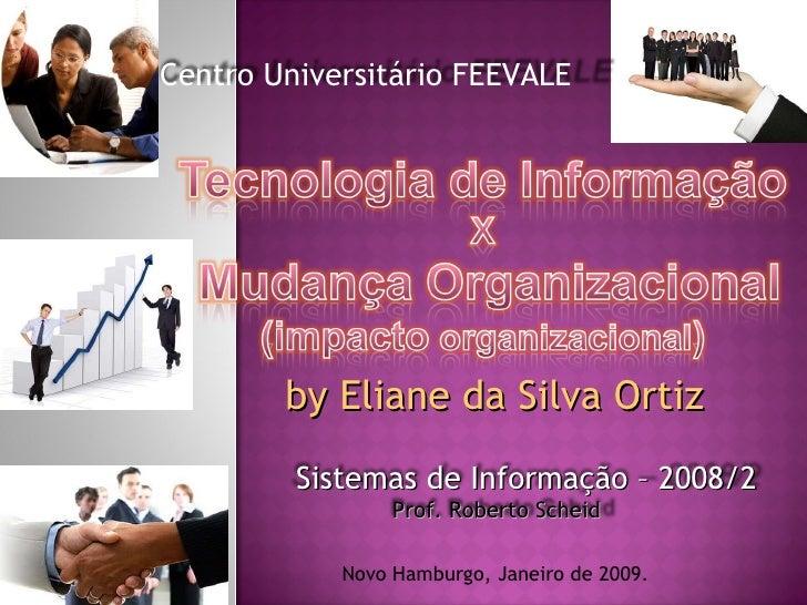 by Eliane da Silva Ortiz Novo Hamburgo, Janeiro de 2009. Centro Universitário FEEVALE Prof. Roberto Scheid Sistemas de Inf...