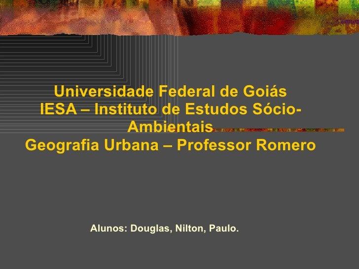 Universidade Federal de Goiás IESA – Instituto de Estudos Sócio-Ambientais Geografia Urbana – Professor Romero Alunos: Dou...