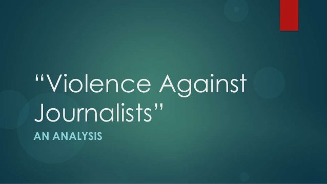 """""""Violence AgainstJournalists""""AN ANALYSIS"""