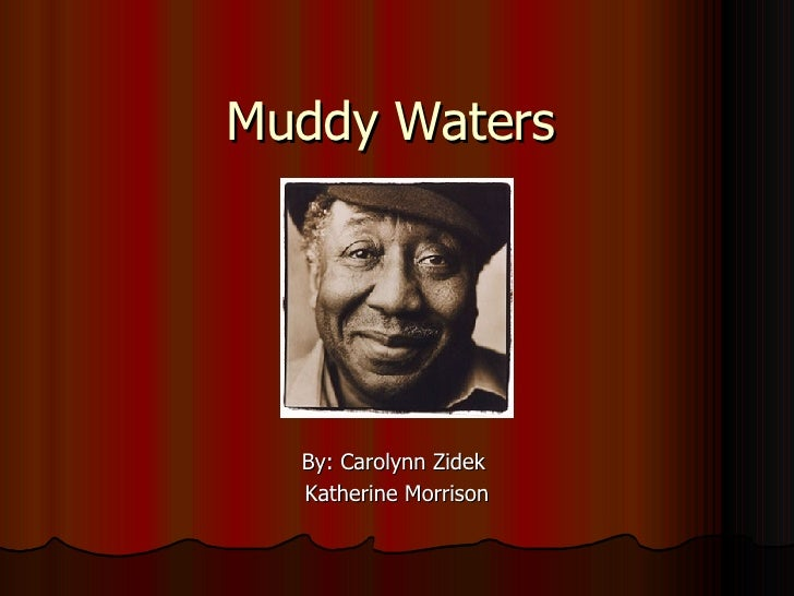 Muddy Waters By: Carolynn Zidek  Katherine Morrison