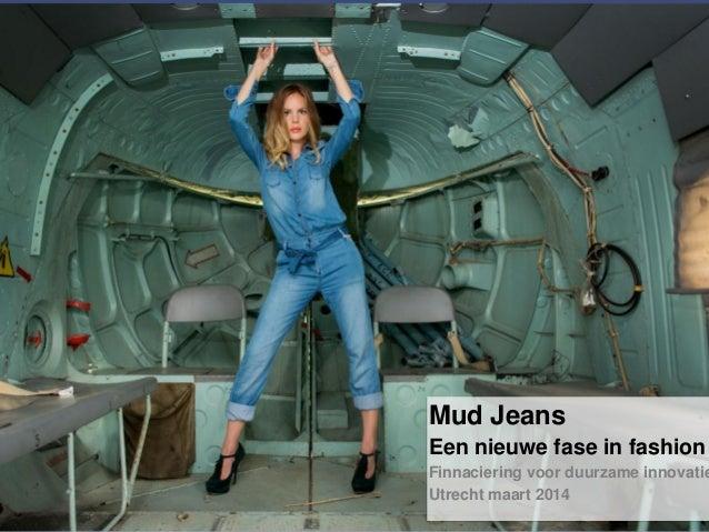 Mud Jeans Een nieuwe fase in fashion Finnaciering voor duurzame innovatie Utrecht maart 2014