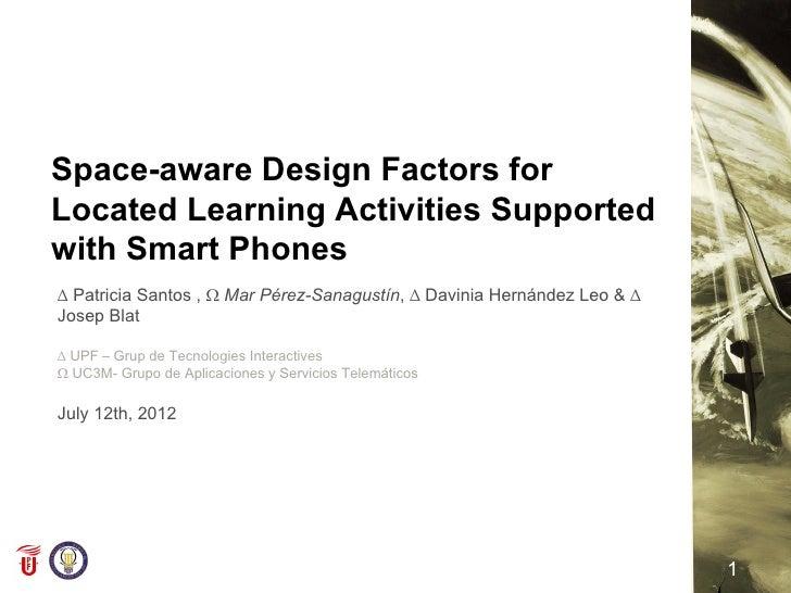 Space-aware Design Factors forLocated Learning Activities Supportedwith Smart Phones∆ Patricia Santos , Ω Mar Pérez-Sanagu...
