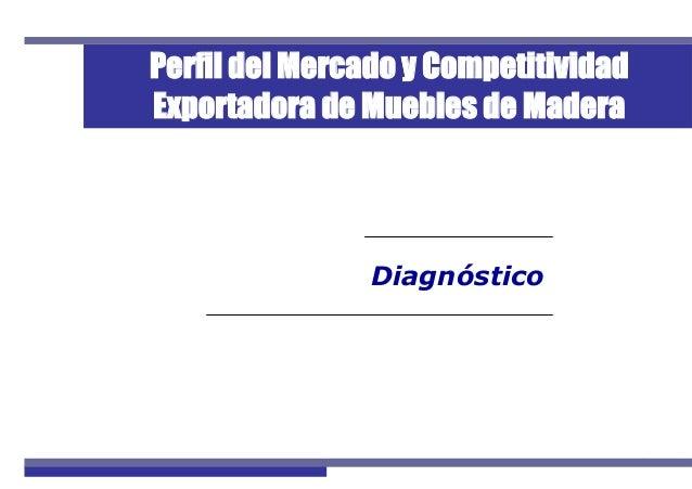 1Perfil de Mercado de Muebles de Madera Diagnóstico Perfil del Mercado y Competitividad Exportadora de Muebles de Madera