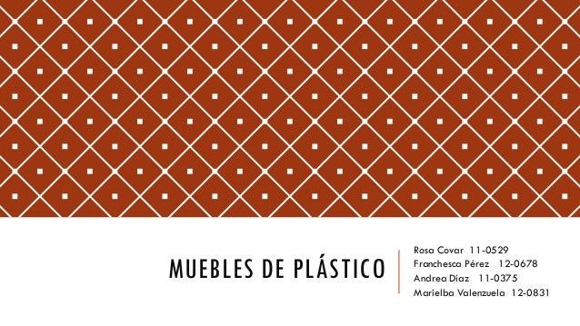 MUEBLES DE PLÁSTICORosa Covar 110529Franchesca Pérez 120678Andrea