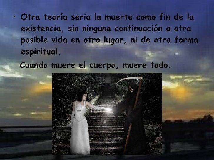 <ul><li>Otra teoría seria la muerte como fin de la existencia, sin ninguna continuación a otra posible vida en otro lugar,...