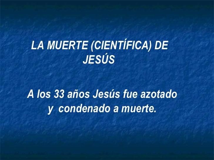 LA MUERTE (CIENTÍFICA) DE        JESÚSA los 33 años Jesús fue azotado    y condenado a muerte.