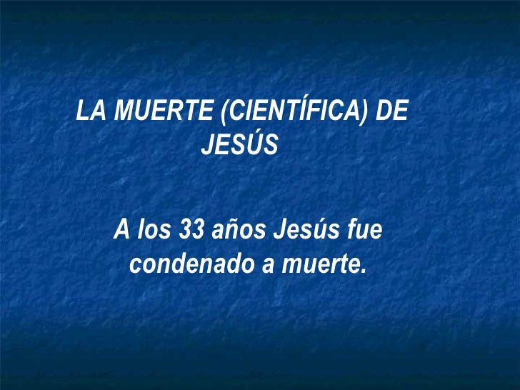 LA MUERTE (CIENTÍFICA) DE        JESÚS  A los 33 años Jesús fue   condenado a muerte.