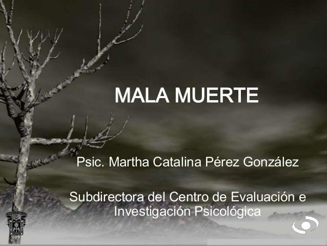 MALA MUERTE Psic. Martha Catalina Pérez González Subdirectora del Centro de Evaluación e Investigación Psicológica