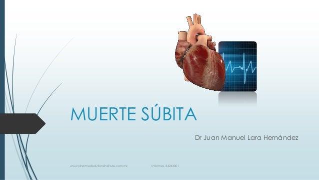 MUERTE SÚBITA Dr Juan Manuel Lara Hernández  www.pharmedsolutionsinstitute.com.mx  Informes. 36246001