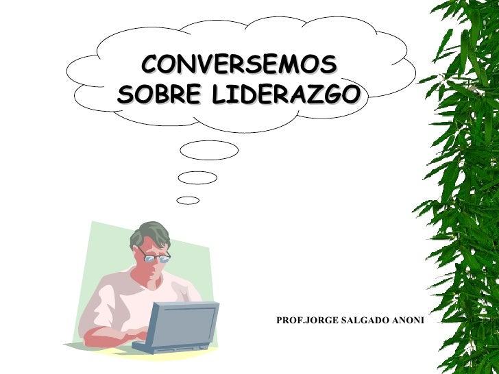 CONVERSEMOS SOBRE LIDERAZGO PROF.JORGE SALGADO ANONI