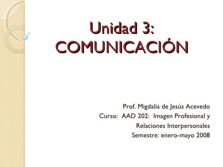 Unidad 3: COMUNICACIÓN Prof. Migdalia de Jesús Acevedo Curso:  AAD 202:  Imagen Profesional y Relaciones Interpersonales S...