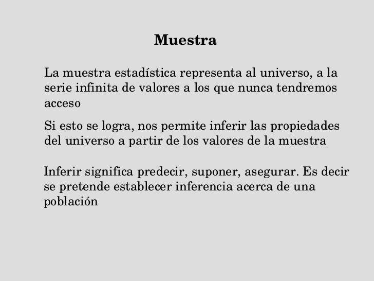 Muestra La muestra estadística representa al universo, a la serie infinita de valores a los que nunca tendremos acceso  Si...