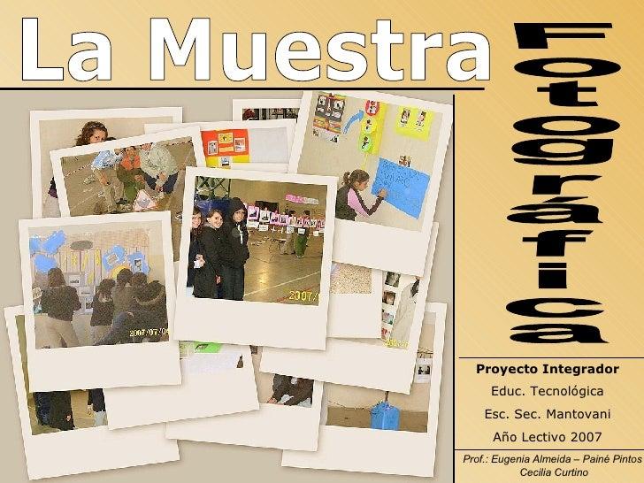 La Muestra Fotográfica Proyecto Integrador Educ. Tecnológica Esc. Sec. Mantovani Año Lectivo 2007 Prof.: Eugenia Almeida –...