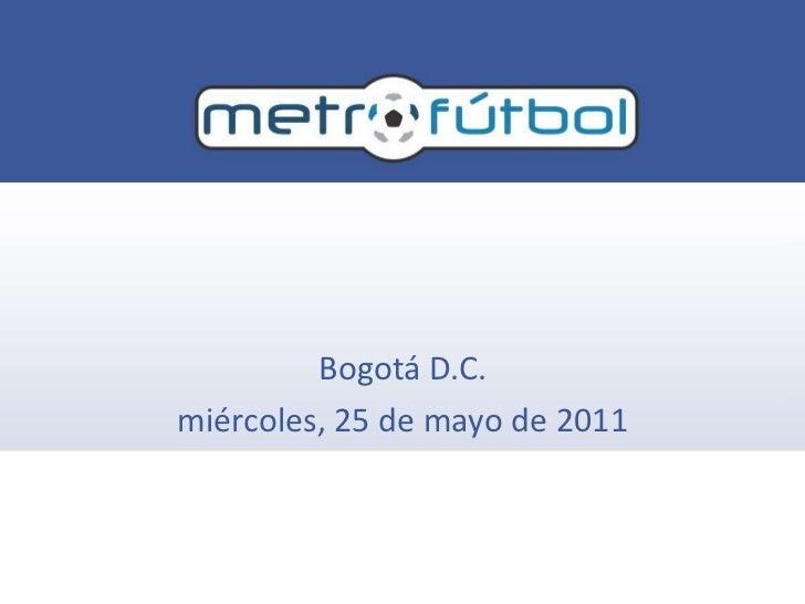 Metrofútbol<br />Bogotá D.C.<br />miércoles, 25 de mayo de 2011<br />