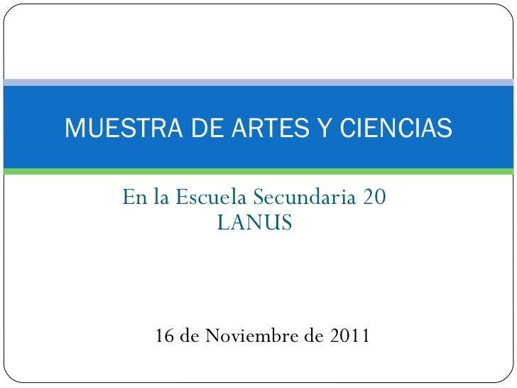 En la Escuela Secundaria 20 LANUS MUESTRA DE ARTES Y CIENCIAS 16 de Noviembre de 2011