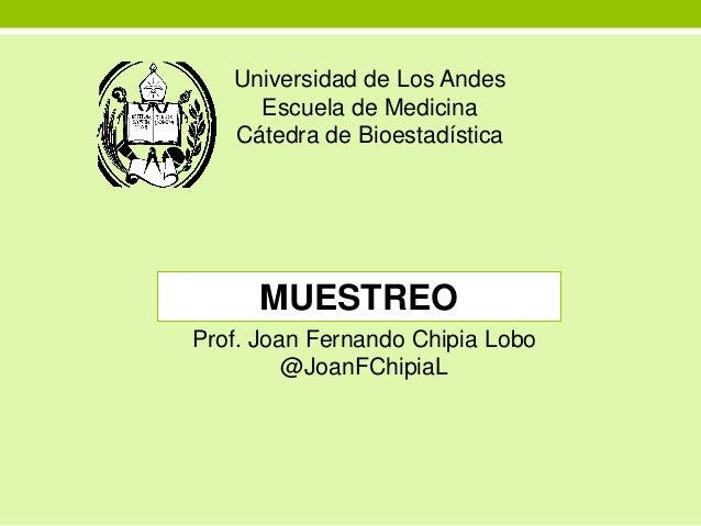 Universidad de Los Andes Escuela de Medicina Cátedra de Bioestadística MUESTREO Mérida, Abril de 2015 Prof. Joan Fernando ...
