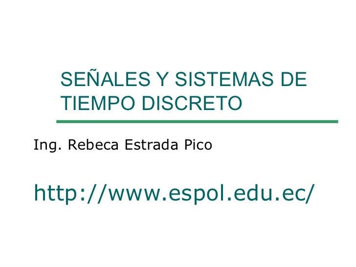 SEÑALES Y SISTEMAS DE TIEMPO DISCRETO  Ing. Rebeca Estrada Pico http://www.espol.edu.ec/