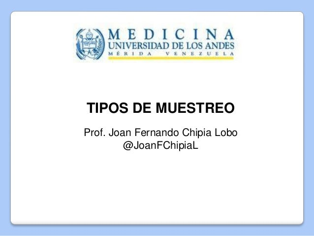 TIPOS DE MUESTREO Prof. Joan Fernando Chipia Lobo @JoanFChipiaL Mérida, Marzo de 2016