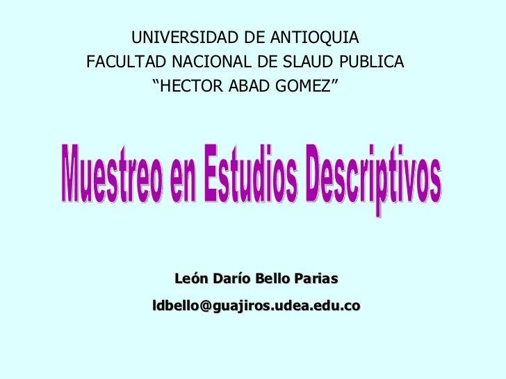 Muestreo en Estudios Descriptivos León Darío Bello Parias [email_address] UNIVERSIDAD DE ANTIOQUIA FACULTAD NACIONAL DE SL...