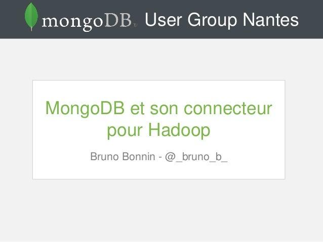User Group Nantes MongoDB et son connecteur pour Hadoop Bruno Bonnin - @_bruno_b_