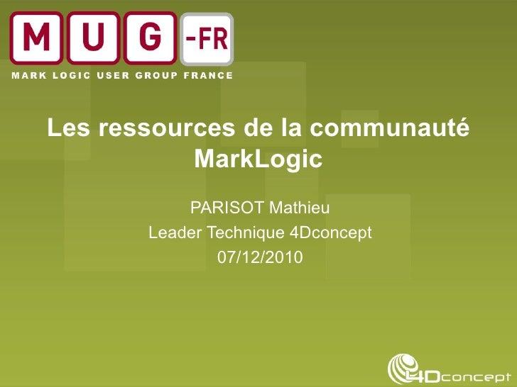 Les ressources de la communauté MarkLogic PARISOT Mathieu Leader Technique 4Dconcept 07/12/2010