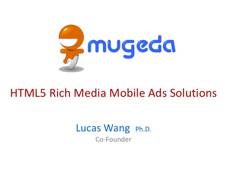 HTML5 Rich Media Mobile Ads Solutions           Lucas Wang       Ph.D.               Co-Founder