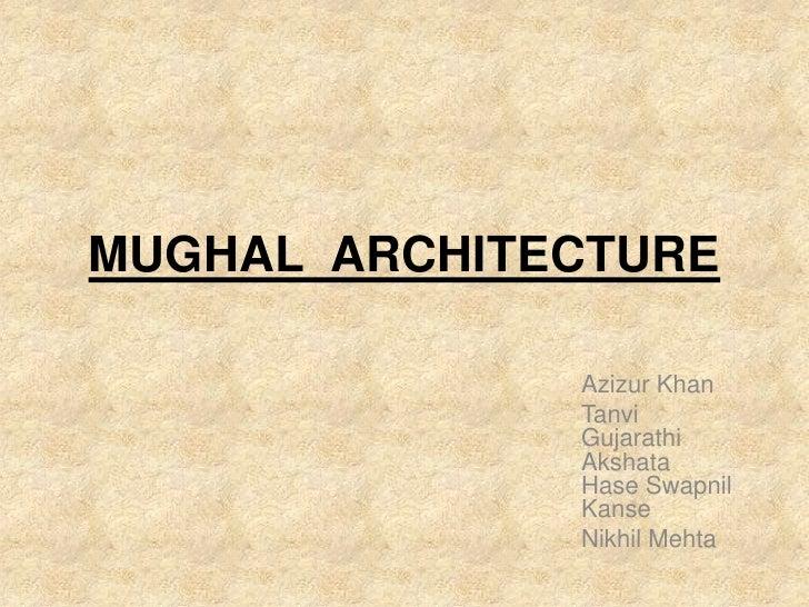 MUGHAL ARCHITECTURE              Azizur Khan              Tanvi              Gujarathi              Akshata              H...