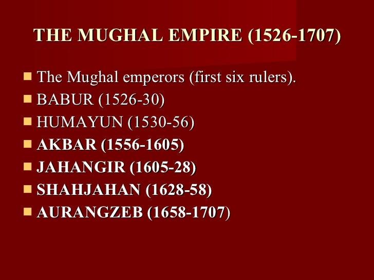 THE MUGHAL EMPIRE (1526-1707) <ul><li>The Mughal emperors (first six rulers). </li></ul><ul><li>BABUR (1526-30) </li></ul>...