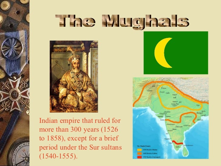Indian empire that ruled formore than 300 years (1526to 1858), except for a briefperiod under the Sur sultans(1540-1555).