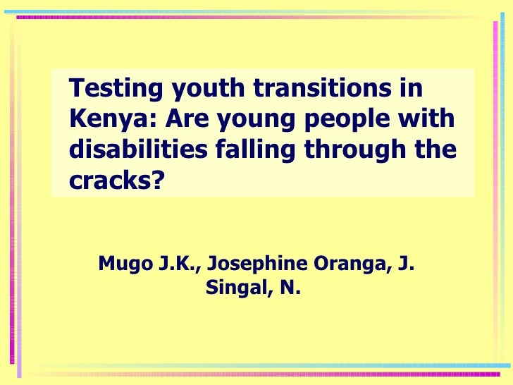 Testing youth transitions in Kenya: Are young people with disabilities falling through the cracks? Mugo J.K., Josephine Or...