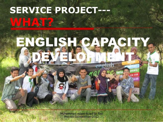 SERVICE PROJECT---WHAT? ENGLISH CAPACITY   DEVELOPMENT         Muhammad Adam-Road to Bali           Project Competition 2012