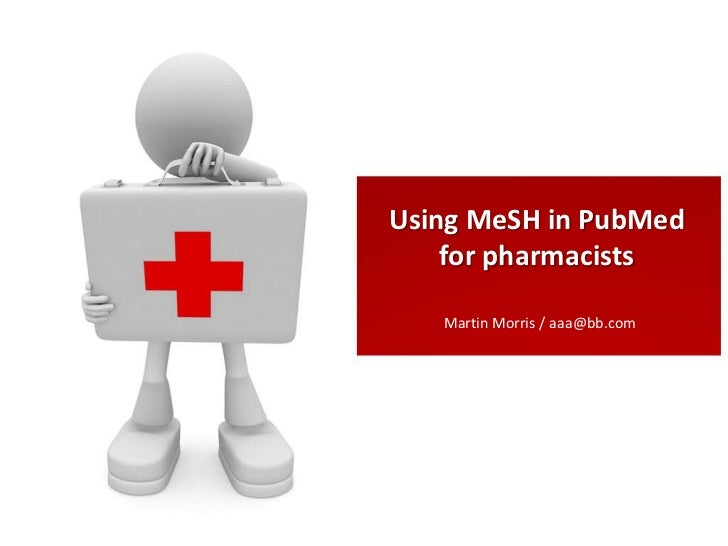 Using MeSH in PubMed    for pharmacists   Martin Morris / aaa@bb.com