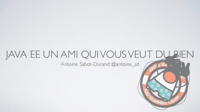 JAVA EE UN AMI QUIVOUSVEUT DU BIEN Antoine Sabot-Durand: @antoine_sd