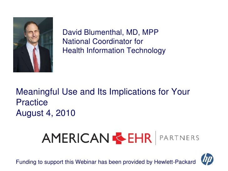 David Blumenthal, MD, MPP <br />National Coordinator for <br />Health Information Technology<br />Meaningful Use and Its I...