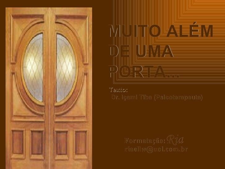 MUITO ALÉM DE UMA PORTA... Texto:  Dr. Içami Tiba (Psicoterapeuta) Formatação: Ria  [email_address]