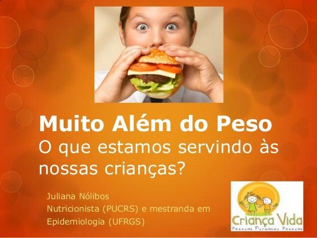 Muito Além do Peso O que estamos servindo às nossas crianças? Juliana Nólibos Nutricionista (PUCRS) e mestranda em Epidemi...