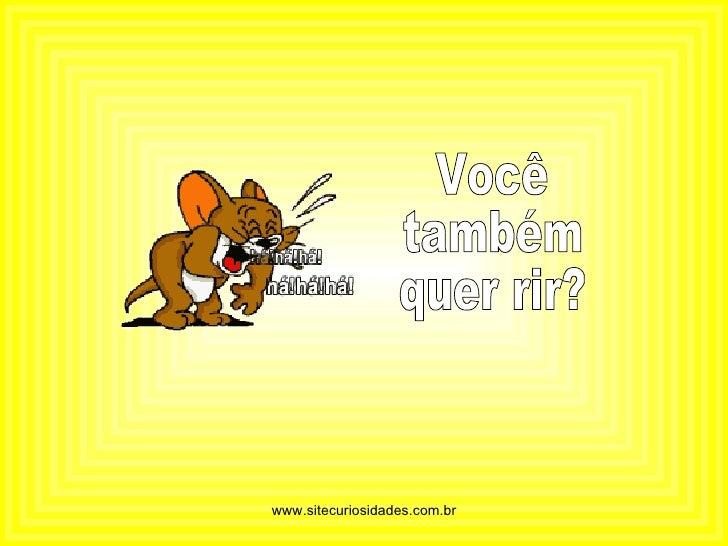 Você  também quer rir? www.sitecuriosidades.com.br