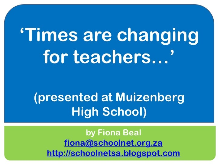 'Times are changing   for teachers…' (presented at Muizenberg       High School)             by Fiona Beal       fiona@sch...