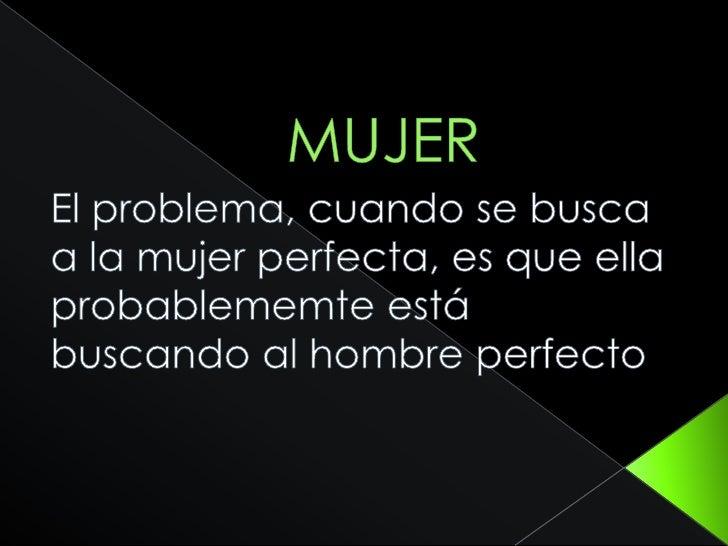 MUJER<br />El problema, cuando se busca a la mujer perfecta, es que ella probablememte está buscando al hombre perfecto<br />