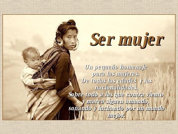 Ser mujer  Un pequeño homenaje  para las mujeres.  De todas las edades  y las nacionalidades. Sobre todo a las que contra ...