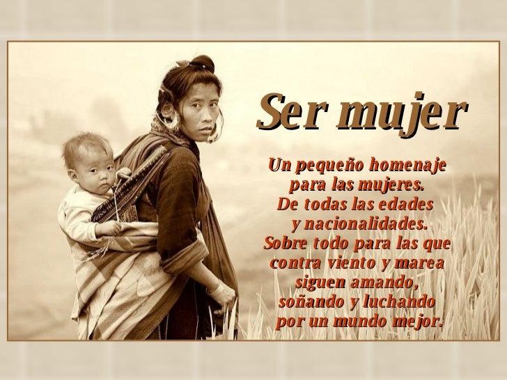 Ser mujer  Un pequeño homenaje  para las mujeres.  De todas las edades  y nacionalidades. Sobre todo para las que  contra ...