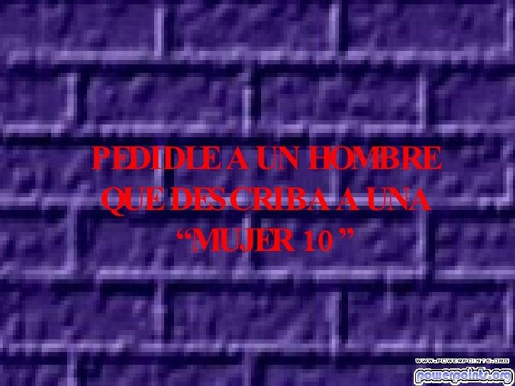 """PEDIDLE A UN HOMBRE QUE DESCRIBA A UNA """" MUJER 10"""""""
