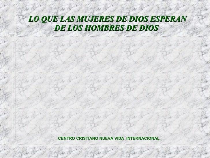 LO QUE LAS MUJERES DE DIOS ESPERAN    DE LOS HOMBRES DE DIOS CENTRO CRISTIANO NUEVA VIDA  INTERNACIONAL.
