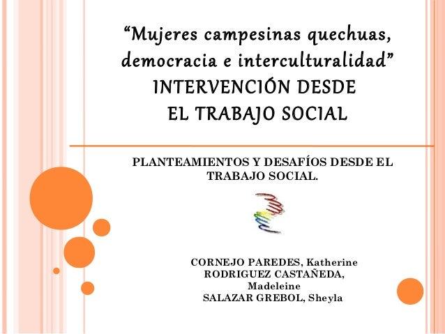 """""""Mujeres campesinas quechuas,democracia e interculturalidad""""   INTERVENCIÓN DESDE     EL TRABAJO SOCIAL PLANTEAMIENTOS Y D..."""