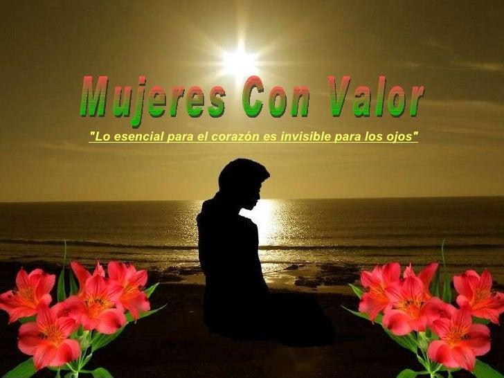"""Mujeres Con Valor """"Lo esencial para el corazón es invisible para los ojos"""""""