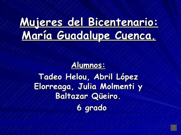 Mujeres del Bicentenario: María Guadalupe Cuenca. Alumnos: Tadeo Helou, Abril López Elorreaga, Julia Molmenti y Baltazar Q...
